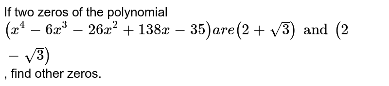 If two zeros of the  polynomial `(x^(4)-6x^(3) - 26x^(2) + 138x-35)are (2+sqrt3) and (2-sqrt3)`, find other zeros.