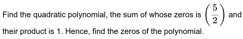 Find the quadratic polynomial, the  sum of whose zeros is `(5/2)` and their product is 1. Hence, find  the  zeros of the polynomial.