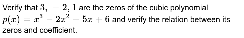 Verify that ` 3, -2, 1 ` are the  zeros of the cubic polynomial `p(x) = x^(3) - 2x^(2)-5x+6` and verify the  relation between its zeros and coefficient.