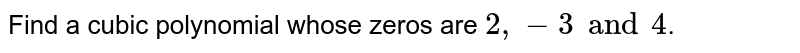 Find a cubic polynomial whose zeros are `2, -3 and 4`.