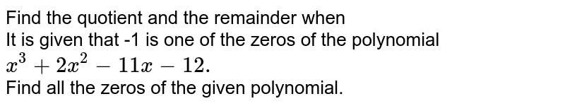 Find the quotient and the remainder when <br>  It is given that -1 is one of the zeros of the polynomial ` x^(3) + 2x^(2) - 11x - 12.` <br> Find all the  zeros of the given polynomial.