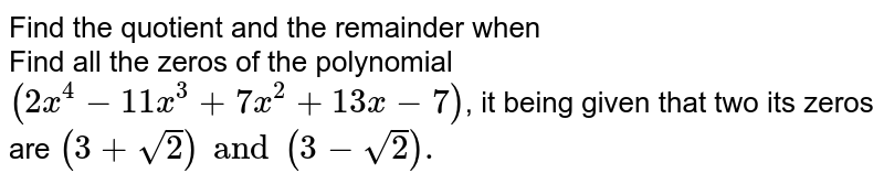 Find the quotient and the remainder when <br>  Find all the zeros of the polynomial `(2x^(4)-11x^(3)+7x^(2)+13x-7)`, it being given that  two its zeros are `(3+sqrt2) and (3-sqrt2).`