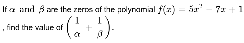 If `alpha and beta` are the zeros of the polynomial `f(x) = 5x^(2) - 7x + 1` , find the value of `(1/alpha+1/beta).`