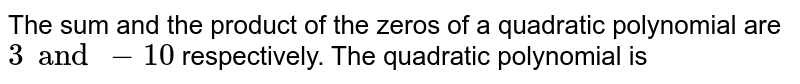The  sum and  the product of the zeros of a quadratic polynomial are ` 3 and  -10` respectively. The  quadratic  polynomial is