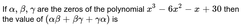 If `alpha, beta , gamma` are the zeros of the polynomial `x^(3)-6x^(2)-x+30` then the value of `(alpha beta+beta gamma+gamma alpha)` is