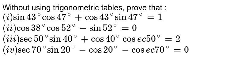 Without using trigonometric tables, prove that : <br> `(i) sin 43^@cos47^@+cos43^@ sin 47^@=1` <br> `(ii) cos 38^@cos 52^@-sin 52^@=0` <br> `(iii) sec 50^@sin40^@+cos40^@cosec 50^@=2` <br> `(iv) sec 70 ^@sin 20^@-cos 20^@-cosec 70^@=0`