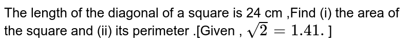 The length  of the  diagonal  of a square  is 24 cm  ,Find (i)  the area  of the  square and (ii)  its perimeter .[Given  , `sqrt(2)=1.41.`]