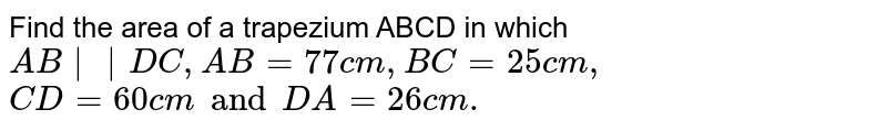 Find the  area of a trapezium  ABCD  in  which  `AB||DC,AB=77 cm ,BC = 25 cm,`  <br> `CD = 60 cm  and DA = 26 cm .`