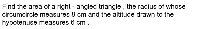 Find the area of a right - angled  triangle  , the  radius of whose circumcircle measures 8 cm and the altitude drawn to the  hypotenuse  measures 6 cm .