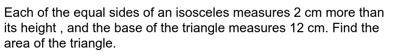 Each of the equal sides of an isosceles measures 2 cm more than  its height  , and  the base of the  triangle measures 12 cm. Find  the area of  the triangle.