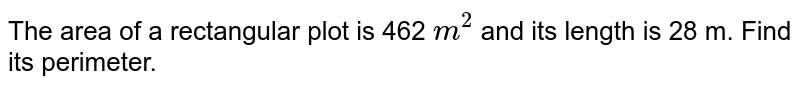 The area  of a  rectangular plot  is 462 `m^(2)` and its  length  is 28 m. Find its  perimeter.
