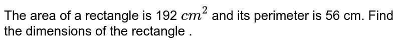 The area  of a rectangle  is 192 `cm^(2)` and its  perimeter is 56 cm.  Find  the  dimensions of the  rectangle .