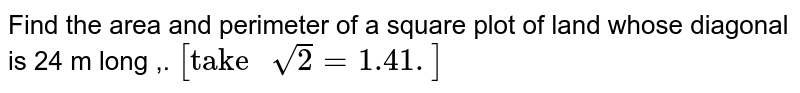 """Find the area  and  perimeter of a square plot  of land whose  diagonal is  24 m long ,. `[""""take """" sqrt(2) = 1.41.]`"""