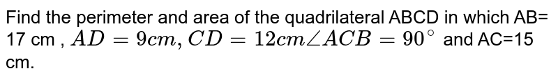 Find  the perimeter  and area of the  quadrilateral ABCD in  which  AB= 17 cm ,  `AD= 9 cm, CD=12 cm angle ACB=90^(@)` and  AC=15  cm.