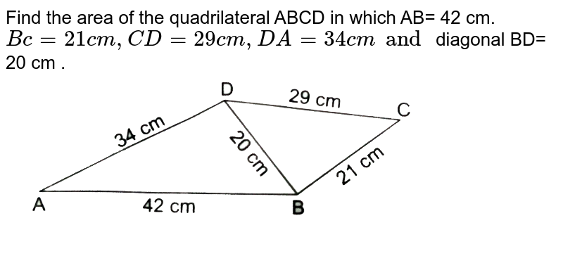 """Find the  area of the  quadrilateral ABCD in  which  AB= 42 cm. `Bc=21 cm ,CD=29 cm ,DA = 34 cm and ` diagonal  BD= 20 cm . <br> <img src=""""https://d10lpgp6xz60nq.cloudfront.net/physics_images/RSA_MATH_X_C15_E02_027_S01.png"""" width=""""80%"""">"""
