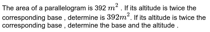 The area of a  parallelogram  is 392 `m^(2)`  . If  its  altitude  is  twice  the  corresponding  base  , determine  is `392 m^(2)`. If  its  altitude  is twice  the  corresponding  base , determine the base  and the  altitude .
