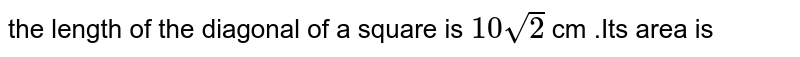 the length  of the  diagonal  of a square is `10sqrt(2)` cm .Its  area is
