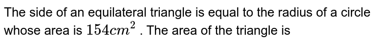 The side  of an  equilateral  triangle  is equal to the  radius  of a circle  whose  area is `154 cm^(2)` . The area of the triangle  is