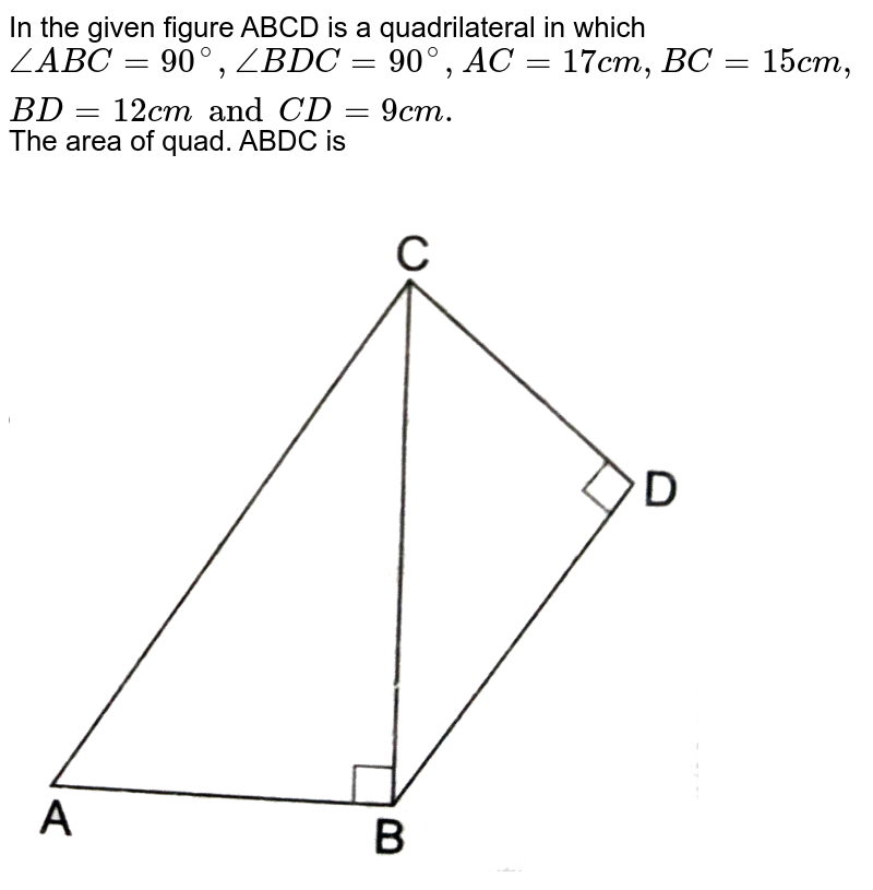 """In the  given  figure  ABCD is a quadrilateral in  which  `angle ABC=90^(@),angle BDC=90^(@),AC=17 cm ,BC=15 cm ,BD=12 cm  and CD=9 cm .` The area of quad. ABDC is  <br> <img src=""""https://d10lpgp6xz60nq.cloudfront.net/physics_images/RSA_MATH_X_C15_E04_001_S01.png"""" width=""""80%"""">"""