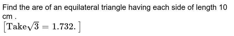 """Find the are  of an  equilateral triangle having   each  side  of length  10 cm . <br> `[""""Take""""sqrt(3)=1.732.]`"""