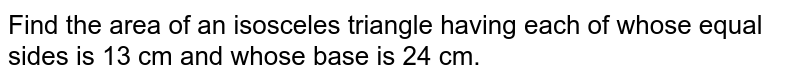 Find  the area  of an  isosceles  triangle having  each  of  whose  equal sides  is 13 cm  and whose  base  is 24 cm.