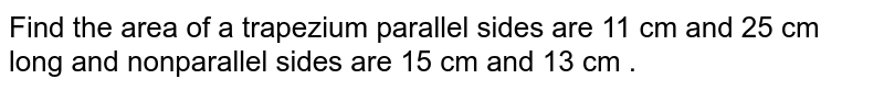 Find the area  of a trapezium  parallel sides  are 11  cm and  25 cm  long  and nonparallel sides  are  15  cm  and 13 cm .