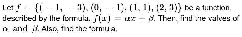 Let `f={(-1,-3),(0,-1),(1,1),(2,3)}` be a function, described by the formula, `f(x)=alphax+beta`. Then, find the valves of `alphaandbeta`. Also, find the formula.