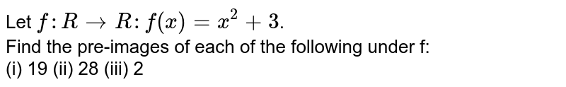 Let `f:RtoR:f(x)=x^(2)+3`. <br> Find the pre-images of each of the following under f: <br> (i) 19 (ii) 28 (iii) 2