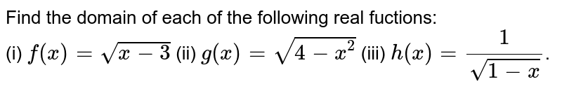Find the domain of each of the following real fuctions: <br> (i) `f(x)=sqrt(x-3)` (ii) `g(x)=sqrt(4-x^(2))` (iii) `h(x)=(1)/(sqrt(1-x))`.