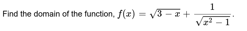Find the domain of the function, `f(x)=sqrt(3-x)+(1)/(sqrt(x^(2)-1))`.