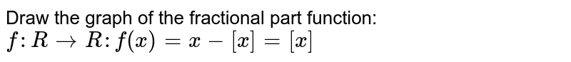 Draw the graph of the fractional part function: <br> `f:RtoR:f(x)=x-[x]=[x]`