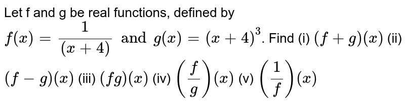 Let f and g be real functions, defined by `f(x)=(1)/((x+4))andg(x)=(x+4)^(3)`. Find <br> (i) (f+g)(x) (ii) (f-g)(x) (iii) (fg)(x) (iv) `((f)/(g))(x)` (v) `((1)/(f))(x)`