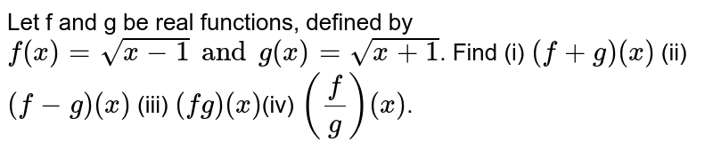 Let f and g be real functions, defined by `f(x)=sqrt(x-1)andg(x)=sqrt(x+1)`. Find <br> (i) (f+g)(x) (ii) (f-g)(x) (iii) (fg)(x) (iv) `((f)/(g))(x)`.