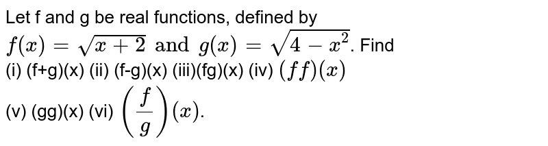 Let f and g be real functions, defined by `f(x)=sqrt(x+2)andg(x)=sqrt(4-x^(2))`. Find <br> (i) (f+g)(x) (ii) (f-g)(x) (iii)(fg)(x) (iv) `(ff)(x)` <br> (v) (gg)(x) (vi) `((f)/(g))(x)`.