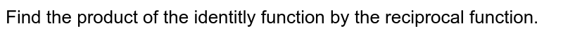 Find the product of the identitly function by the reciprocal function.
