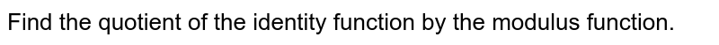 Find the quotient of the identity function by the modulus function.