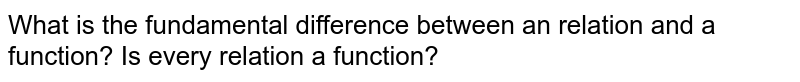 What is the fundamental difference between an relation and a function? Is every relation a function?