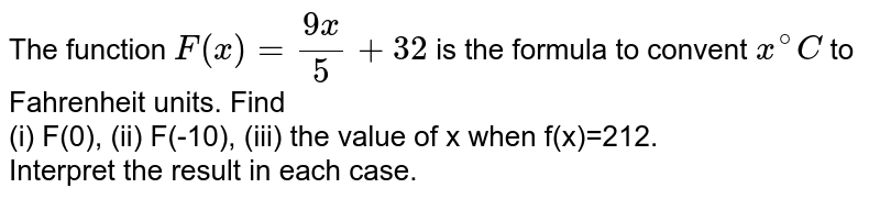 The function `F(x)=(9x)/(5)+32` is the formula to convent `x^(@)C` to Fahrenheit units. Find <br> (i) F(0), (ii) F(-10), (iii) the value of x when f(x)=212. <br> Interpret the result in each case.