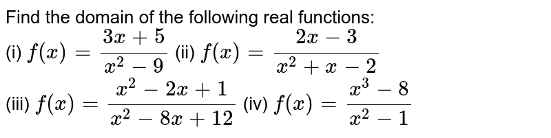 Find the domain of the following real functions: <br> (i) `f(x)=(3x+5)/(x^(2)-9)` (ii) `f(x)=(2x-3)/(x^(2)+x-2)` <br> (iii) `f(x)=(x^(2)-2x+1)/(x^(2)-8x+12)` (iv) `f(x)=(x^(3)-8)/(x^(2)-1)`