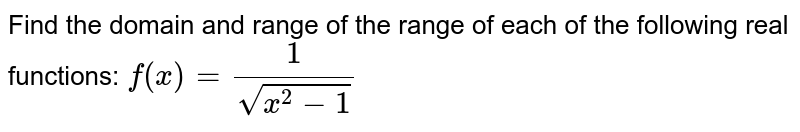 Find the domain of the range of each of the following real functions: <br> `f(x)=(1)/(sqrt(x^(2)-1))`