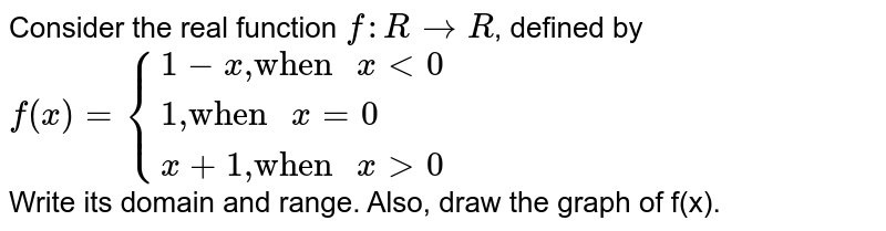 """Consider the real function `f:RtoR`, defined by <br> `f(x)={{:(1-x"""",""""""""when """"xlt0),(1"""",""""""""when """"x=0),(x+1"""",""""""""when """"xgt0):}` <br> Write its domain and range. Also, draw the graph of f(x)."""