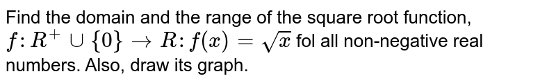 Find the domain and the range of the square root function, <br> `f:R^(+)uu{0}toR:f(x)=sqrtx` fol all non-negative real numbers. Also, draw its graph.