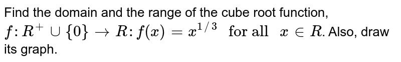 """Find the domain and the range of the cube root function, <br> `f:R^(+)uu{0}toR:f(x)=x^(1//3)"""" for all """"x""""""""inR`. Also, draw its graph."""