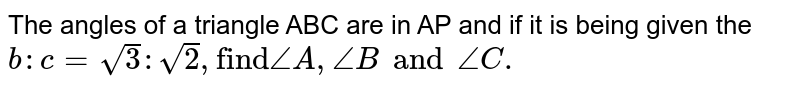"""The angles of a triangle ABC are in AP and if it is being given the `b:c=sqrt3:sqrt2,""""find""""/_A, /_Band/_C.`"""