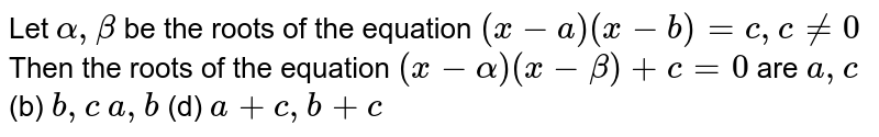 Let `alpha,beta` be the roots of the equation    `(x-a)(x-b)=c ,c!=0`  Then the roots of the equation `(x-alpha)(x-beta)+c=0` are `a ,c`    (b) `b ,c`  `a ,b`    (d) `a+c ,b+c`