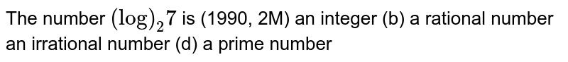 The number `(log)_2 7` is (1990, 2M) an integer (b) a rational number an irrational number (d) a prime number