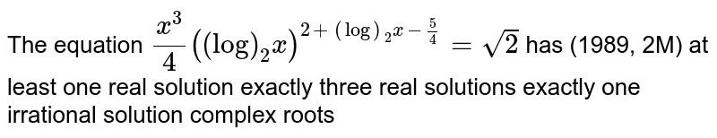 The equation `x^3/4((log)_2x)^(2+(log)_2x-5/4)=sqrt(2)` has (1989, 2M) at least one real solution exactly three real solutions exactly one irrational solution complex roots