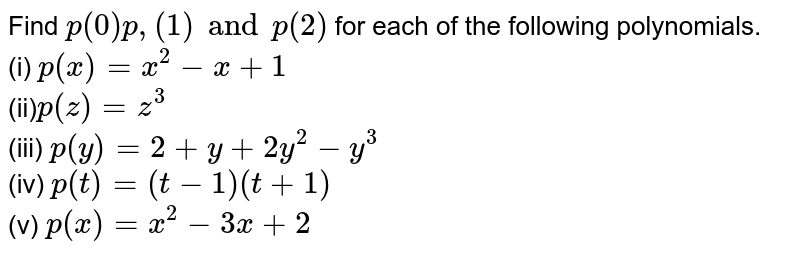 Find `p (0) p, (1) and p (2)` for each of the following polynomials. <br> (i) `p (x) = x ^(2) - x +1`  <br> (ii)` p (z) =z ^(3)` <br> (iii) `p (y)=2 + y +2y ^(2) - y ^(3)` <br> (iv) ` p (t) = (t-1) (t +1)` <br> (v) `p (x) = x ^(2) - 3x +2`