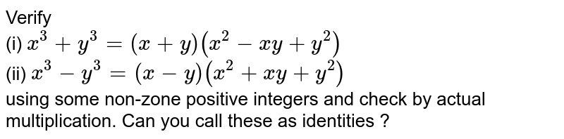 Verify  <br> (i) ` x ^(3) + y ^(3) = (x + y) (x ^(2) -xy + y ^(2))` <br> (ii) `x ^(3) -y ^(3) = (x-y) (x ^(2) +xy +y ^(2))` <br> using some non-zone positive integers and check by actual multiplication. Can you call these as identities ?