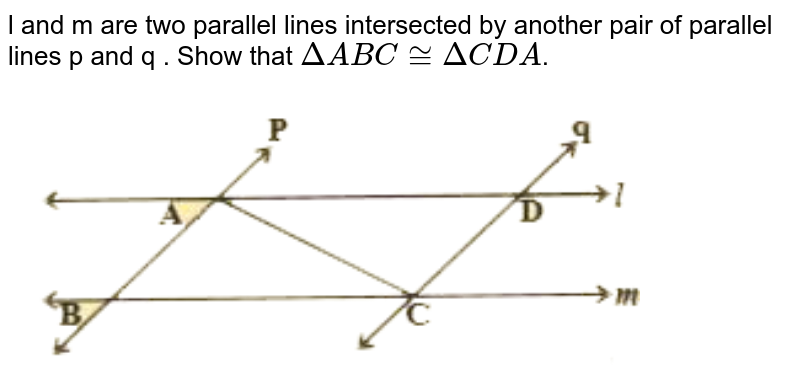 """l and m are two parallel lines intersected by another pair of parallel lines p and q . Show that `DeltaABC~= DeltaCDA`. <br> <img src=""""https://d10lpgp6xz60nq.cloudfront.net/physics_images/NCERT_TEL_MAT_IX_C07_E02_004_Q01.png"""" width=""""80%"""">"""